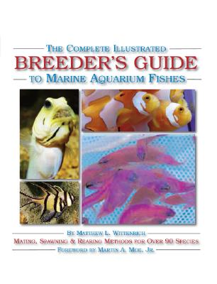 The Complete Illustrated Breeder's Guide to Marine Aquarium Fishes By Wittenrich, Matthew L./ Moe, Martin A. (FRW)/ Nilsen, Alf Jacob (PHT)/ Michael, Scott W. (PHT)